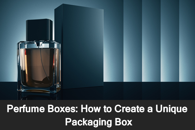 Perfume Boxes - How to Create a Unique Packaging Box